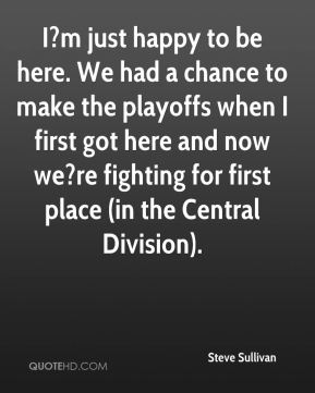 I?m just happy to be here. We had a chance to make the playoffs when I first got here and now we?re fighting for first place (in the Central Division).