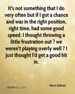 It's not something that I do very often but if I got a chance and was in the right position, right time, had some good speed. I thought throwing a little frustration out ? we weren't playing overly well ? I just thought I'd get a good hit in.