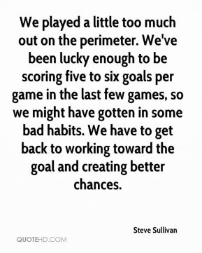We played a little too much out on the perimeter. We've been lucky enough to be scoring five to six goals per game in the last few games, so we might have gotten in some bad habits. We have to get back to working toward the goal and creating better chances.