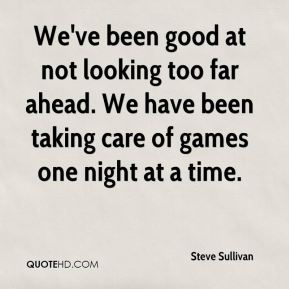 Steve Sullivan  - We've been good at not looking too far ahead. We have been taking care of games one night at a time.