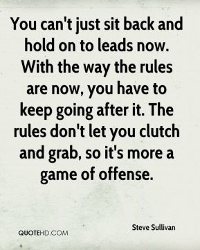 You can't just sit back and hold on to leads now. With the way the rules are now, you have to keep going after it. The rules don't let you clutch and grab, so it's more a game of offense.