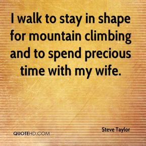 Steve Taylor  - I walk to stay in shape for mountain climbing and to spend precious time with my wife.