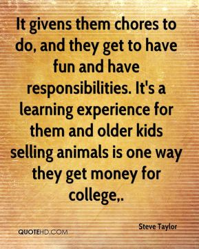 Steve Taylor  - It givens them chores to do, and they get to have fun and have responsibilities. It's a learning experience for them and older kids selling animals is one way they get money for college.