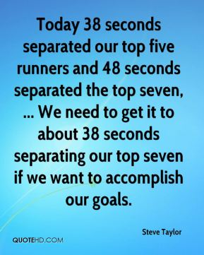 Steve Taylor  - Today 38 seconds separated our top five runners and 48 seconds separated the top seven, ... We need to get it to about 38 seconds separating our top seven if we want to accomplish our goals.