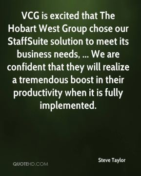 Steve Taylor  - VCG is excited that The Hobart West Group chose our StaffSuite solution to meet its business needs, ... We are confident that they will realize a tremendous boost in their productivity when it is fully implemented.