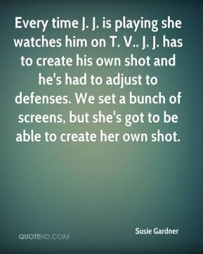 Susie Gardner  - Every time J. J. is playing she watches him on T. V.. J. J. has to create his own shot and he's had to adjust to defenses. We set a bunch of screens, but she's got to be able to create her own shot.