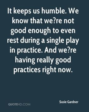 Susie Gardner  - It keeps us humble. We know that we?re not good enough to even rest during a single play in practice. And we?re having really good practices right now.