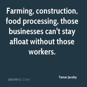 Tamar Jacoby  - Farming, construction, food processing, those businesses can't stay afloat without those workers.