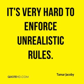 It's very hard to enforce unrealistic rules.