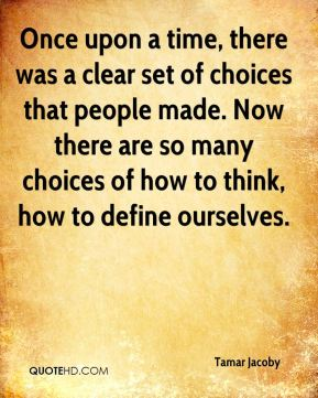 Tamar Jacoby  - Once upon a time, there was a clear set of choices that people made. Now there are so many choices of how to think, how to define ourselves.