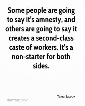 Tamar Jacoby  - Some people are going to say it's amnesty, and others are going to say it creates a second-class caste of workers. It's a non-starter for both sides.
