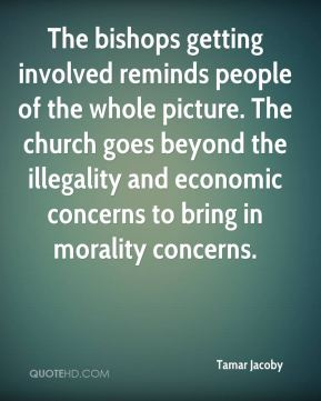 The bishops getting involved reminds people of the whole picture. The church goes beyond the illegality and economic concerns to bring in morality concerns.