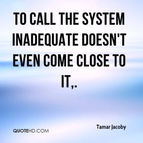 To call the system inadequate doesn't even come close to it.