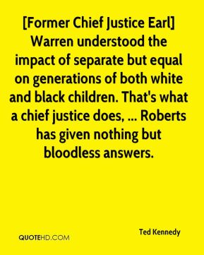 Ted Kennedy  - [Former Chief Justice Earl] Warren understood the impact of separate but equal on generations of both white and black children. That's what a chief justice does, ... Roberts has given nothing but bloodless answers.
