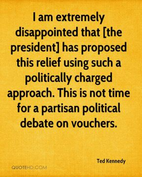 Ted Kennedy  - I am extremely disappointed that [the president] has proposed this relief using such a politically charged approach. This is not time for a partisan political debate on vouchers.