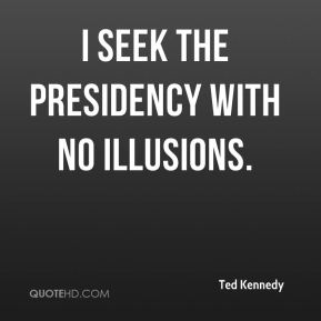 Ted Kennedy  - I seek the presidency with no illusions.