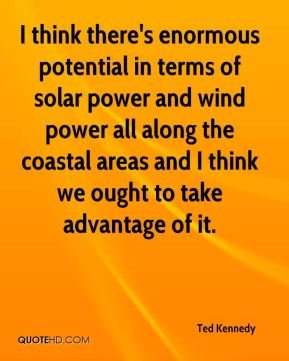 Ted Kennedy  - I think there's enormous potential in terms of solar power and wind power all along the coastal areas and I think we ought to take advantage of it.
