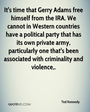 Ted Kennedy  - It's time that Gerry Adams free himself from the IRA. We cannot in Western countries have a political party that has its own private army, particularly one that's been associated with criminality and violence.