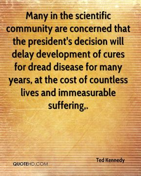 Ted Kennedy  - Many in the scientific community are concerned that the president's decision will delay development of cures for dread disease for many years, at the cost of countless lives and immeasurable suffering.