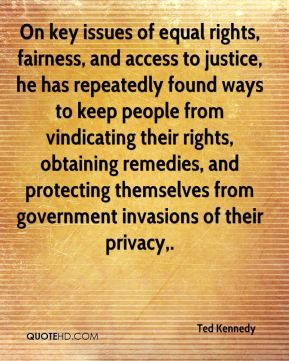 Ted Kennedy  - On key issues of equal rights, fairness, and access to justice, he has repeatedly found ways to keep people from vindicating their rights, obtaining remedies, and protecting themselves from government invasions of their privacy.