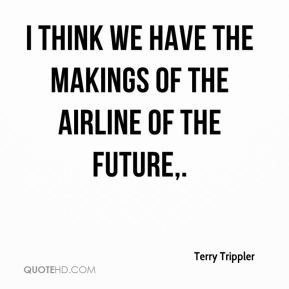 Terry Trippler  - I think we have the makings of the airline of the future.