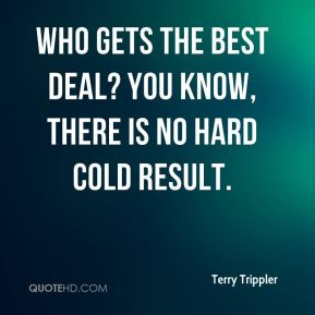Terry Trippler  - Who gets the best deal? You know, there is no hard cold result.