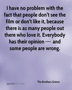 I have no problem with the fact that people don't see the film or don't like it, because there is as many people out there who love it. Everybody has their opinion — and some people are wrong.