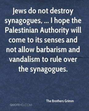 Jews do not destroy synagogues, ... I hope the Palestinian Authority will come to its senses and not allow barbarism and vandalism to rule over the synagogues.