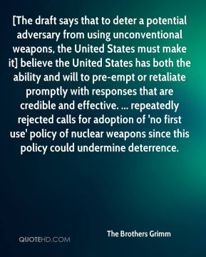 [The draft says that to deter a potential adversary from using unconventional weapons, the United States must make it] believe the United States has both the ability and will to pre-empt or retaliate promptly with responses that are credible and effective. ... repeatedly rejected calls for adoption of 'no first use' policy of nuclear weapons since this policy could undermine deterrence.