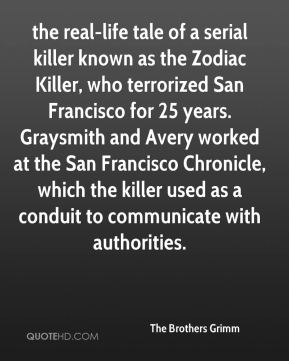 The Brothers Grimm  - the real-life tale of a serial killer known as the Zodiac Killer, who terrorized San Francisco for 25 years. Graysmith and Avery worked at the San Francisco Chronicle, which the killer used as a conduit to communicate with authorities.