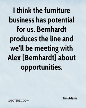 Tim Adams  - I think the furniture business has potential for us. Bernhardt produces the line and we'll be meeting with Alex [Bernhardt] about opportunities.