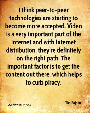 Tim Bajarin  - I think peer-to-peer technologies are starting to become more accepted. Video is a very important part of the Internet and with Internet distribution, they're definitely on the right path. The important factor is to get the content out there, which helps to curb piracy.