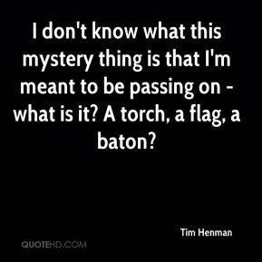 Tim Henman  - I don't know what this mystery thing is that I'm meant to be passing on - what is it? A torch, a flag, a baton?