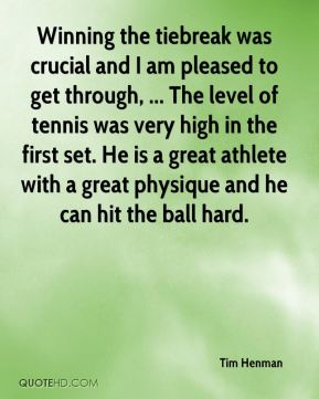 Tim Henman  - Winning the tiebreak was crucial and I am pleased to get through, ... The level of tennis was very high in the first set. He is a great athlete with a great physique and he can hit the ball hard.