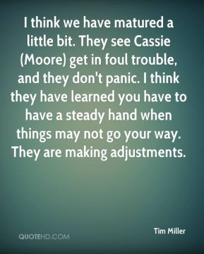 I think we have matured a little bit. They see Cassie (Moore) get in foul trouble, and they don't panic. I think they have learned you have to have a steady hand when things may not go your way. They are making adjustments.