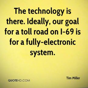 The technology is there. Ideally, our goal for a toll road on I-69 is for a fully-electronic system.