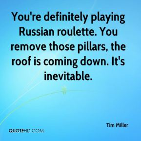 You're definitely playing Russian roulette. You remove those pillars, the roof is coming down. It's inevitable.
