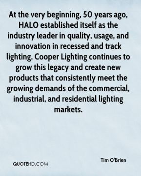 Tim O'Brien  - At the very beginning, 50 years ago, HALO established itself as the industry leader in quality, usage, and innovation in recessed and track lighting. Cooper Lighting continues to grow this legacy and create new products that consistently meet the growing demands of the commercial, industrial, and residential lighting markets.
