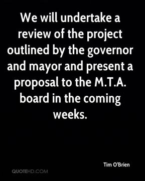 Tim O'Brien  - We will undertake a review of the project outlined by the governor and mayor and present a proposal to the M.T.A. board in the coming weeks.