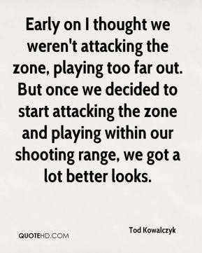 Tod Kowalczyk  - Early on I thought we weren't attacking the zone, playing too far out. But once we decided to start attacking the zone and playing within our shooting range, we got a lot better looks.