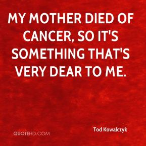 Tod Kowalczyk  - My mother died of cancer, so it's something that's very dear to me.