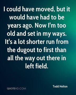 I could have moved, but it would have had to be years ago. Now I'm too old and set in my ways. It's a lot shorter run from the dugout to first than all the way out there in left field.