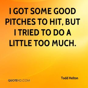 I got some good pitches to hit, but I tried to do a little too much.