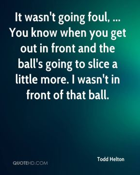 Todd Helton  - It wasn't going foul, ... You know when you get out in front and the ball's going to slice a little more. I wasn't in front of that ball.
