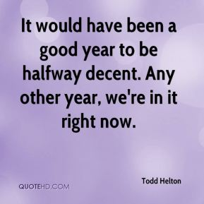 It would have been a good year to be halfway decent. Any other year, we're in it right now.