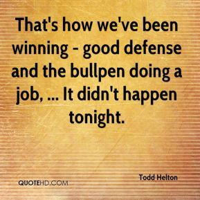 Todd Helton  - That's how we've been winning - good defense and the bullpen doing a job, ... It didn't happen tonight.