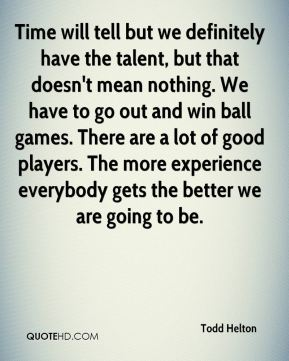 Time will tell but we definitely have the talent, but that doesn't mean nothing. We have to go out and win ball games. There are a lot of good players. The more experience everybody gets the better we are going to be.