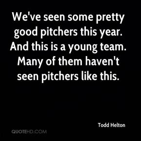 We've seen some pretty good pitchers this year. And this is a young team. Many of them haven't seen pitchers like this.