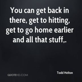 Todd Helton  - You can get back in there, get to hitting, get to go home earlier and all that stuff.