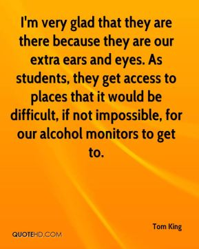 Tom King  - I'm very glad that they are there because they are our extra ears and eyes. As students, they get access to places that it would be difficult, if not impossible, for our alcohol monitors to get to.